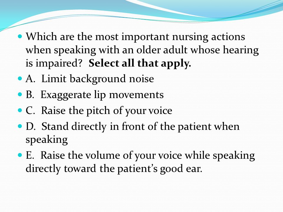 Which are the most important nursing actions when speaking with an older adult whose hearing is impaired? Select all that apply. A. Limit background n