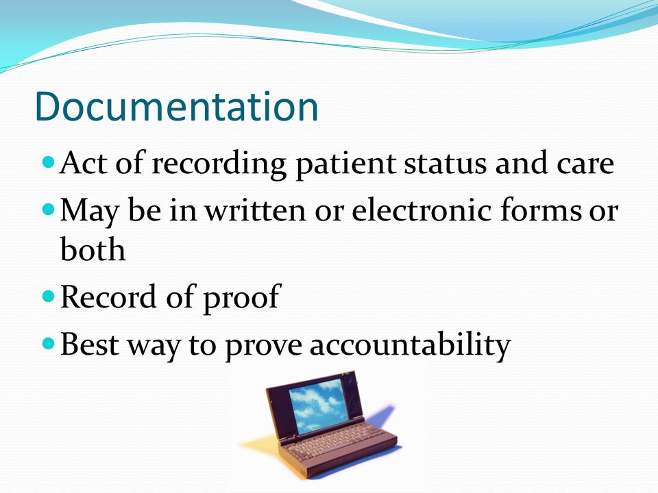 Documentation Act of recording patient status and care May be in written or electronic forms or both Record of proof Best way to prove accountability