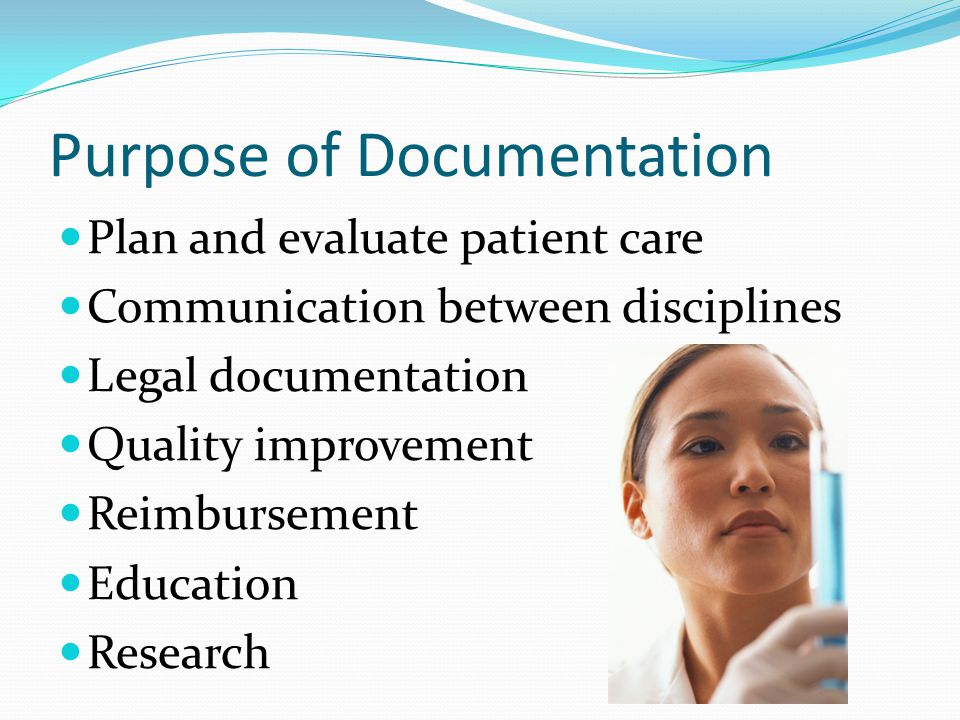 Purpose of Documentation Plan and evaluate patient care Communication between disciplines Legal documentation Quality improvement Reimbursement Educat