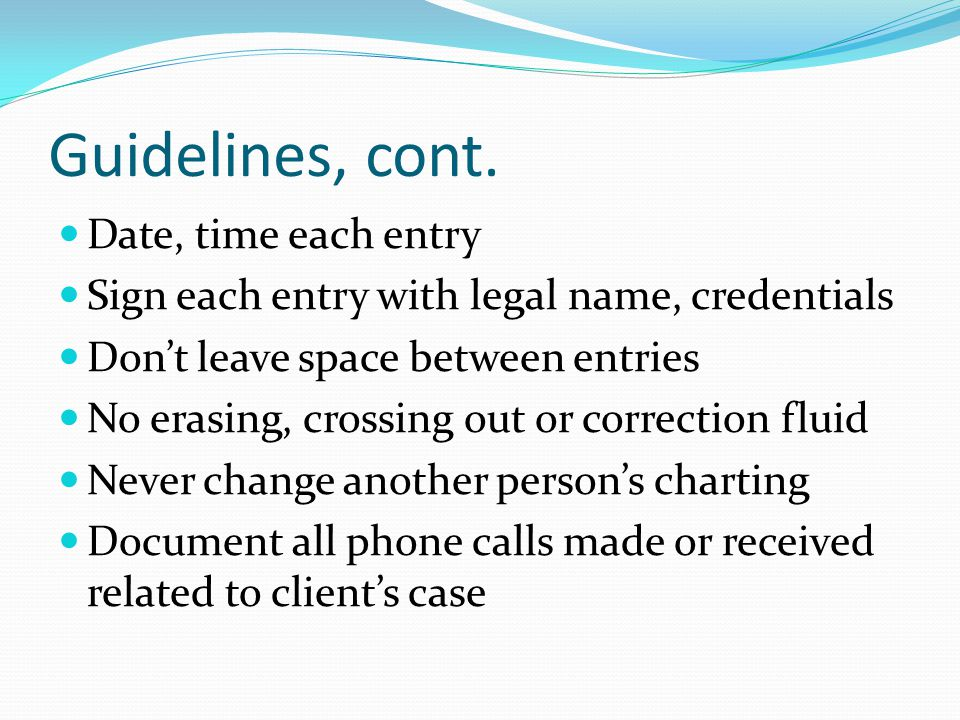 Guidelines, cont. Date, time each entry Sign each entry with legal name, credentials Don't leave space between entries No erasing, crossing out or cor