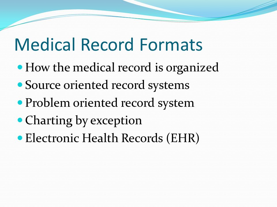 Medical Record Formats How the medical record is organized Source oriented record systems Problem oriented record system Charting by exception Electro