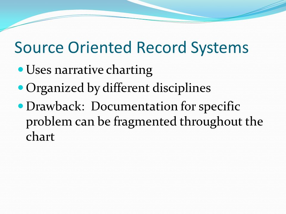 Source Oriented Record Systems Uses narrative charting Organized by different disciplines Drawback: Documentation for specific problem can be fragment