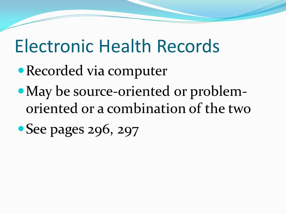 Electronic Health Records Recorded via computer May be source-oriented or problem- oriented or a combination of the two See pages 296, 297