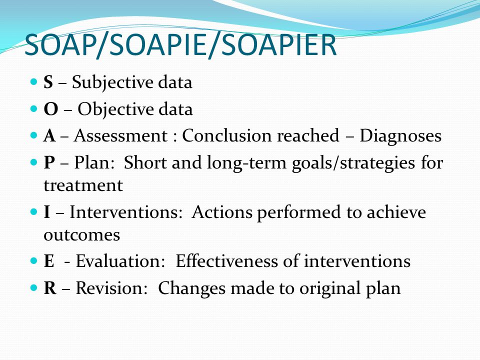 SOAP/SOAPIE/SOAPIER S – Subjective data O – Objective data A – Assessment : Conclusion reached – Diagnoses P – Plan: Short and long-term goals/strateg