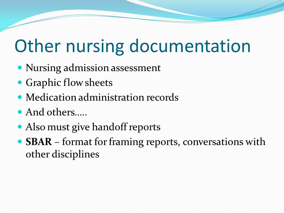 Other nursing documentation Nursing admission assessment Graphic flow sheets Medication administration records And others….. Also must give handoff re