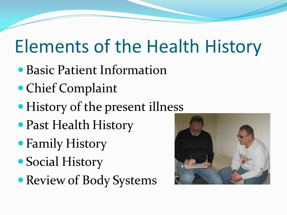 Elements of the Health History Basic Patient Information Chief Complaint History of the present illness Past Health History Family History Social Hist