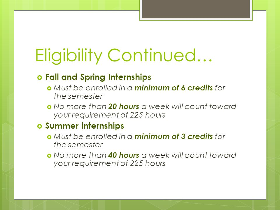 Eligibility Continued…  Fall and Spring Internships  Must be enrolled in a minimum of 6 credits for the semester  No more than 20 hours a week will count toward your requirement of 225 hours  Summer internships  Must be enrolled in a minimum of 3 credits for the semester  No more than 40 hours a week will count toward your requirement of 225 hours