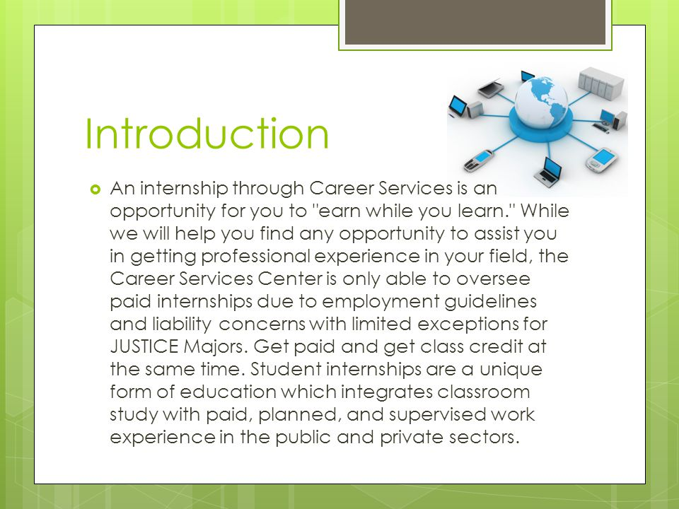 Introduction  An internship through Career Services is an opportunity for you to earn while you learn. While we will help you find any opportunity to assist you in getting professional experience in your field, the Career Services Center is only able to oversee paid internships due to employment guidelines and liability concerns with limited exceptions for JUSTICE Majors.