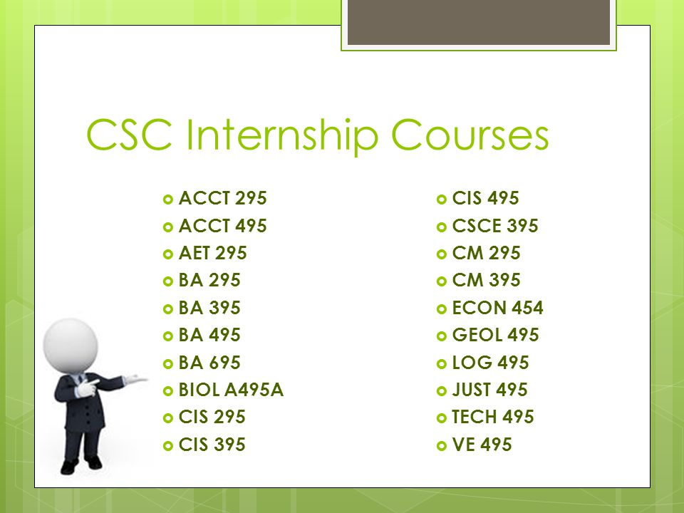CSC Internship Courses  ACCT 295  ACCT 495  AET 295  BA 295  BA 395  BA 495  BA 695  BIOL A495A  CIS 295  CIS 395  CIS 495  CSCE 395  CM 295  CM 395  ECON 454  GEOL 495  LOG 495  JUST 495  TECH 495  VE 495