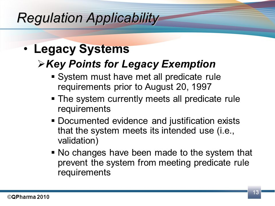 13 ©QPharma 2010 Legacy Systems  Key Points for Legacy Exemption  System must have met all predicate rule requirements prior to August 20, 1997  Th