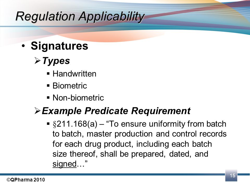 "15 ©QPharma 2010 Signatures  Types  Handwritten  Biometric  Non-biometric  Example Predicate Requirement  §211.168(a) – ""To ensure uniformity fr"