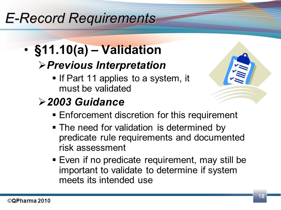 18 ©QPharma 2010 §11.10(a) – Validation  Previous Interpretation  If Part 11 applies to a system, it must be validated  2003 Guidance  Enforcement
