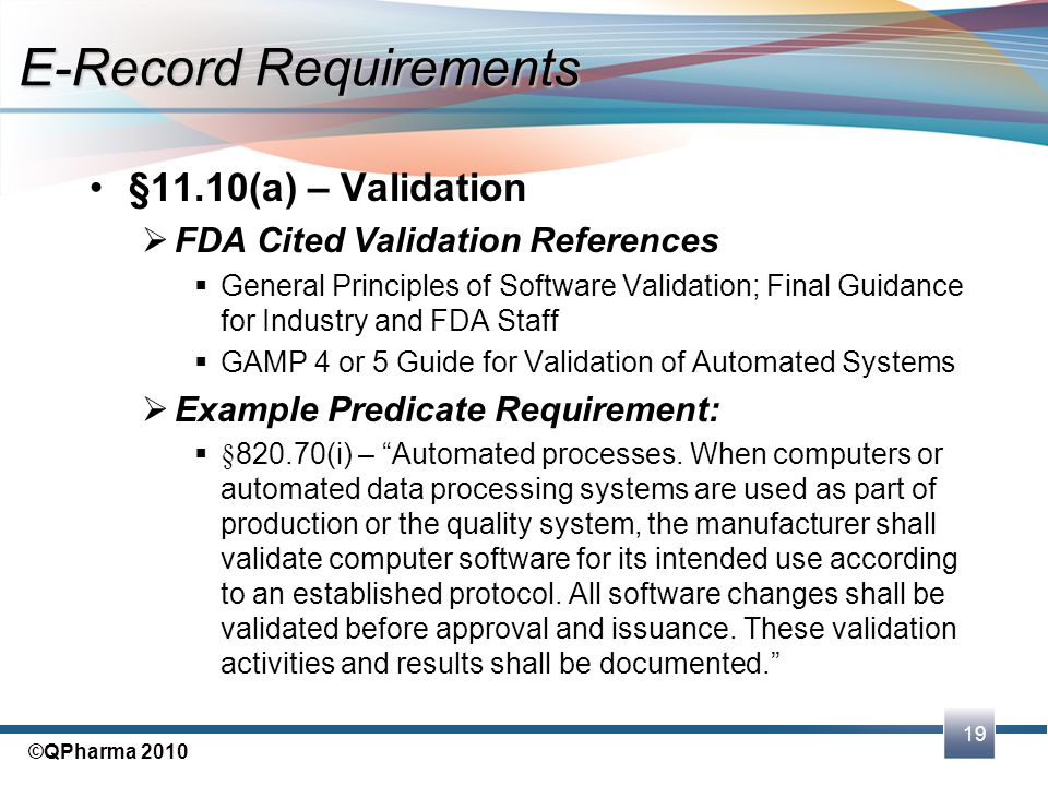 19 ©QPharma 2010 §11.10(a) – Validation  FDA Cited Validation References  General Principles of Software Validation; Final Guidance for Industry and