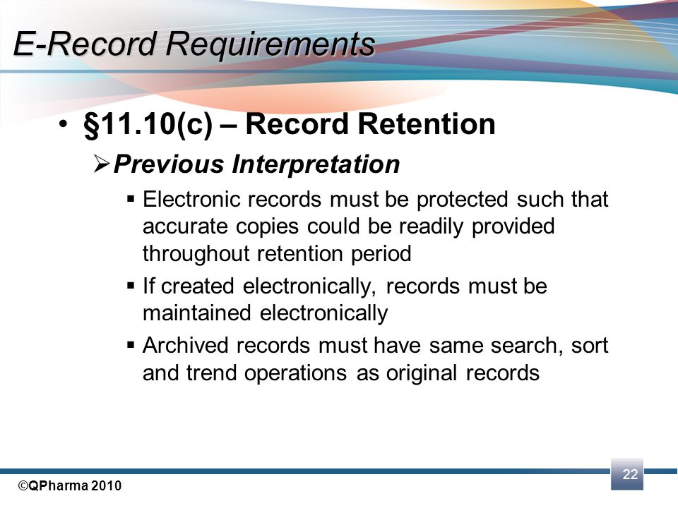 22 ©QPharma 2010 §11.10(c) – Record Retention  Previous Interpretation  Electronic records must be protected such that accurate copies could be read