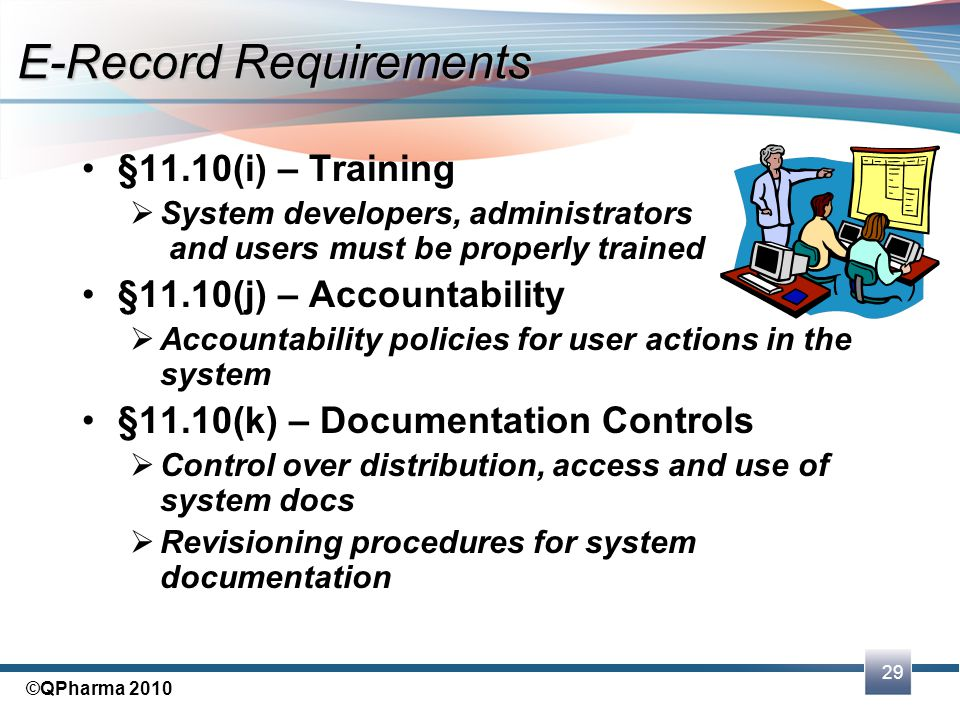 29 ©QPharma 2010 §11.10(i) – Training  System developers, administrators and users must be properly trained §11.10(j) – Accountability  Accountabili