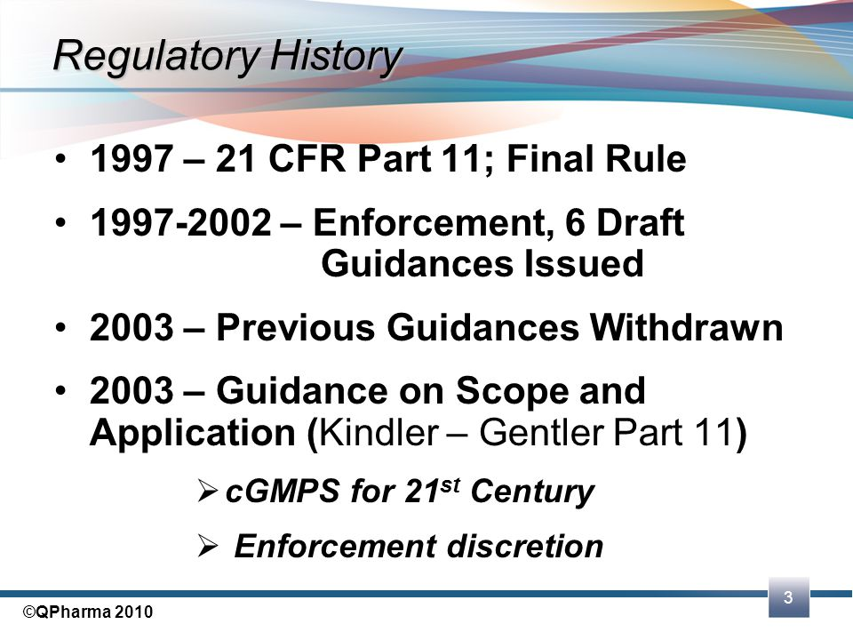 3 ©QPharma 2010 Regulatory History 1997 – 21 CFR Part 11; Final Rule 1997-2002 – Enforcement, 6 Draft Guidances Issued 2003 – Previous Guidances Withd
