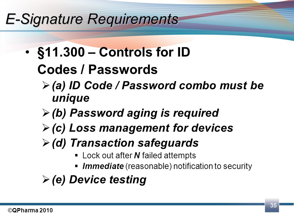 35 ©QPharma 2010 §11.300 – Controls for ID Codes / Passwords  (a) ID Code / Password combo must be unique  (b) Password aging is required  (c) Loss