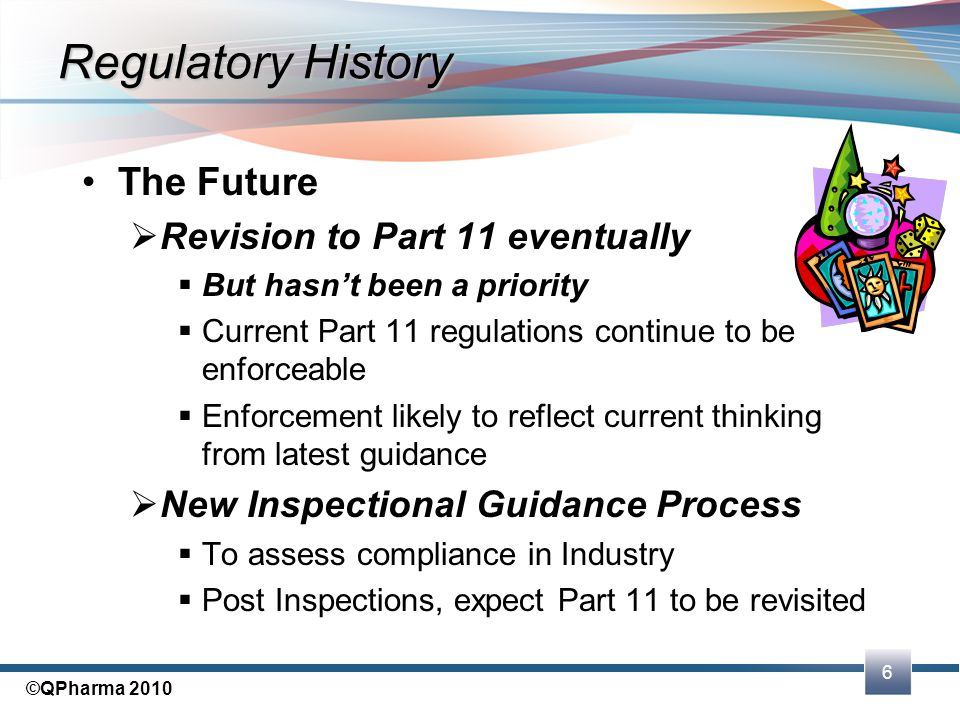 6 ©QPharma 2010 Regulatory History The Future  Revision to Part 11 eventually  But hasn't been a priority  Current Part 11 regulations continue to