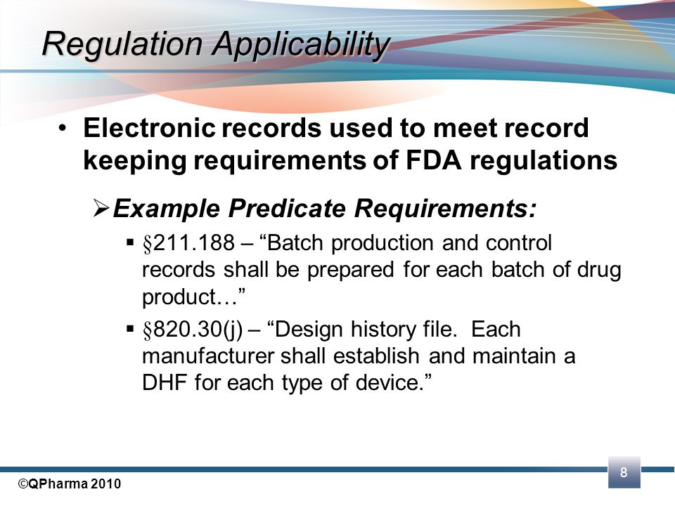8 ©QPharma 2010 Regulation Applicability Electronic records used to meet record keeping requirements of FDA regulations  Example Predicate Requiremen