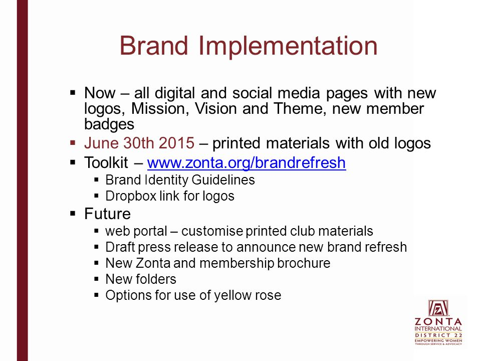 Brand Implementation  Now – all digital and social media pages with new logos, Mission, Vision and Theme, new member badges  June 30th 2015 – printed materials with old logos  Toolkit – www.zonta.org/brandrefreshwww.zonta.org/brandrefresh  Brand Identity Guidelines  Dropbox link for logos  Future  web portal – customise printed club materials  Draft press release to announce new brand refresh  New Zonta and membership brochure  New folders  Options for use of yellow rose