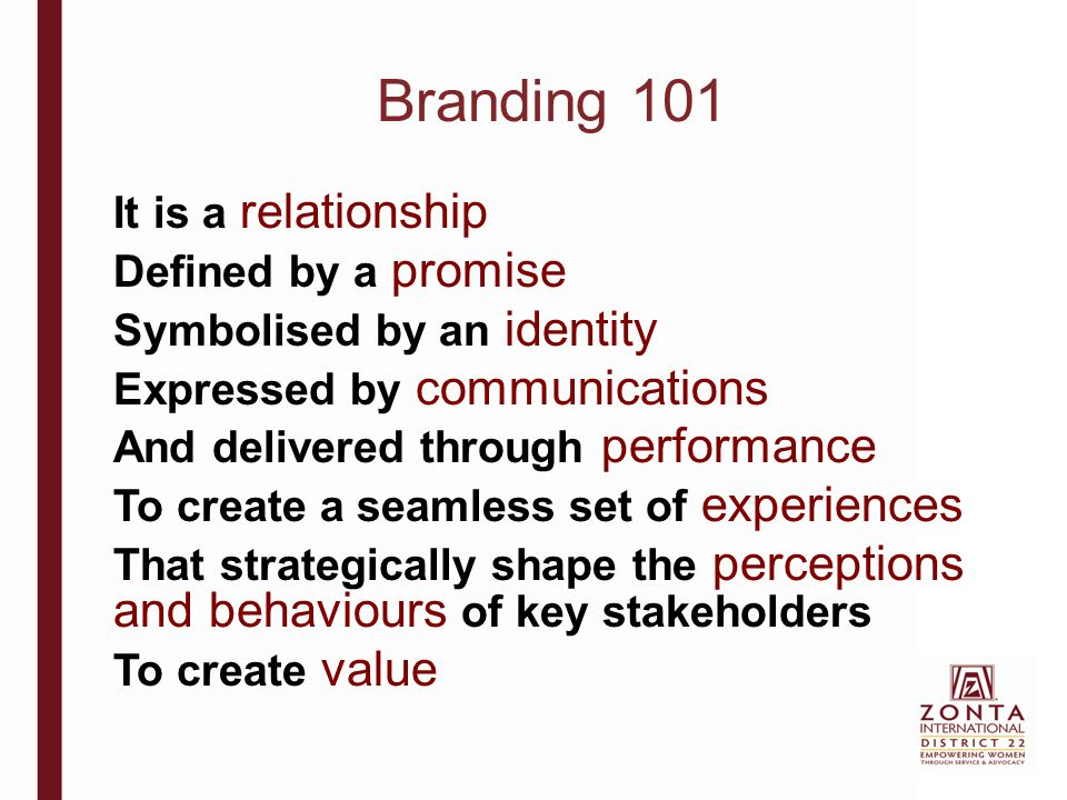 Branding 101 It is a relationship Defined by a promise Symbolised by an identity Expressed by communications And delivered through performance To crea