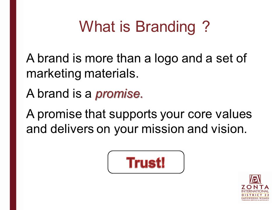 What is Branding ? A brand is more than a logo and a set of marketing materials. promise. A brand is a promise. A promise that supports your core valu