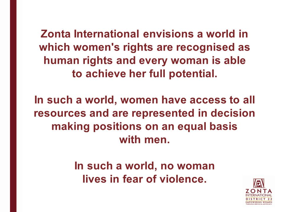 Zonta International envisions a world in which women s rights are recognised as human rights and every woman is able to achieve her full potential.