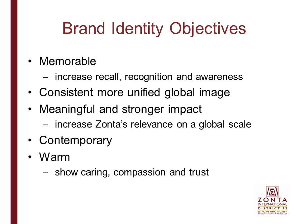 Brand Identity Objectives Memorable – increase recall, recognition and awareness Consistent more unified global image Meaningful and stronger impact – increase Zonta's relevance on a global scale Contemporary Warm – show caring, compassion and trust