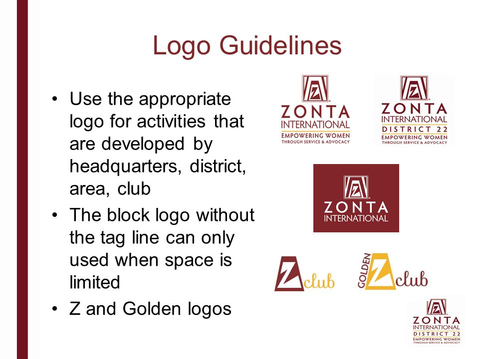 Logo Guidelines Minimum space for full logo is 25.4 mm Clear space is = to the height of the letter Z Tagline should always be legible, if not then use the block logo Do not alter logo in any way Clear Space