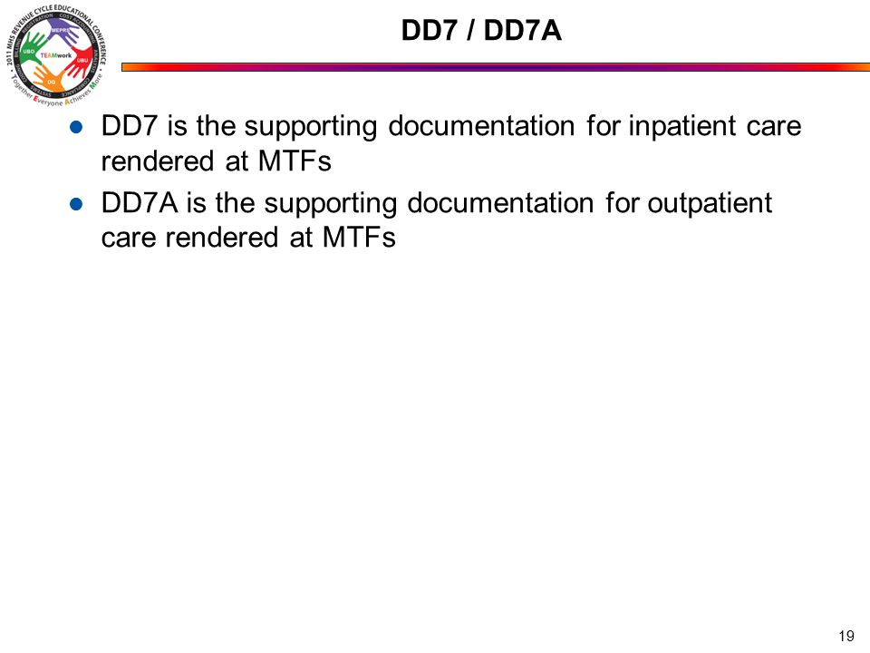 DD7 / DD7A DD7 is the supporting documentation for inpatient care rendered at MTFs DD7A is the supporting documentation for outpatient care rendered at MTFs 19
