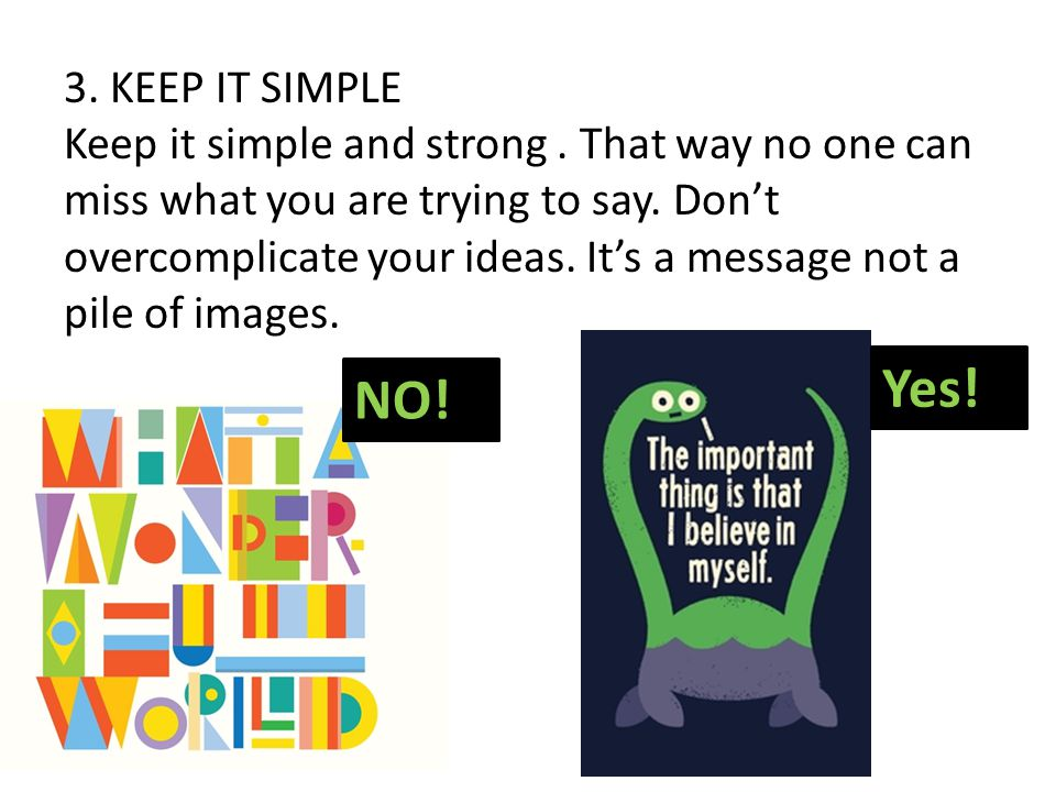 3. KEEP IT SIMPLE Keep it simple and strong. That way no one can miss what you are trying to say. Don't overcomplicate your ideas. It's a message not