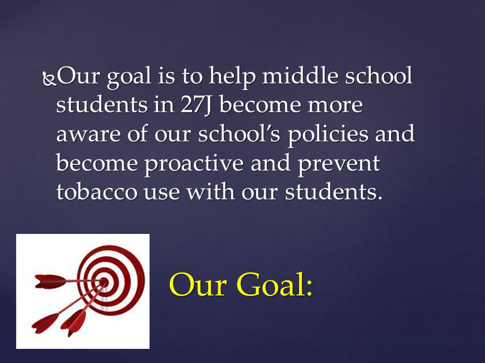 Our Goal:  Our goal is to help middle school students in 27J become more aware of our school's policies and become proactive and prevent tobacco use with our students.