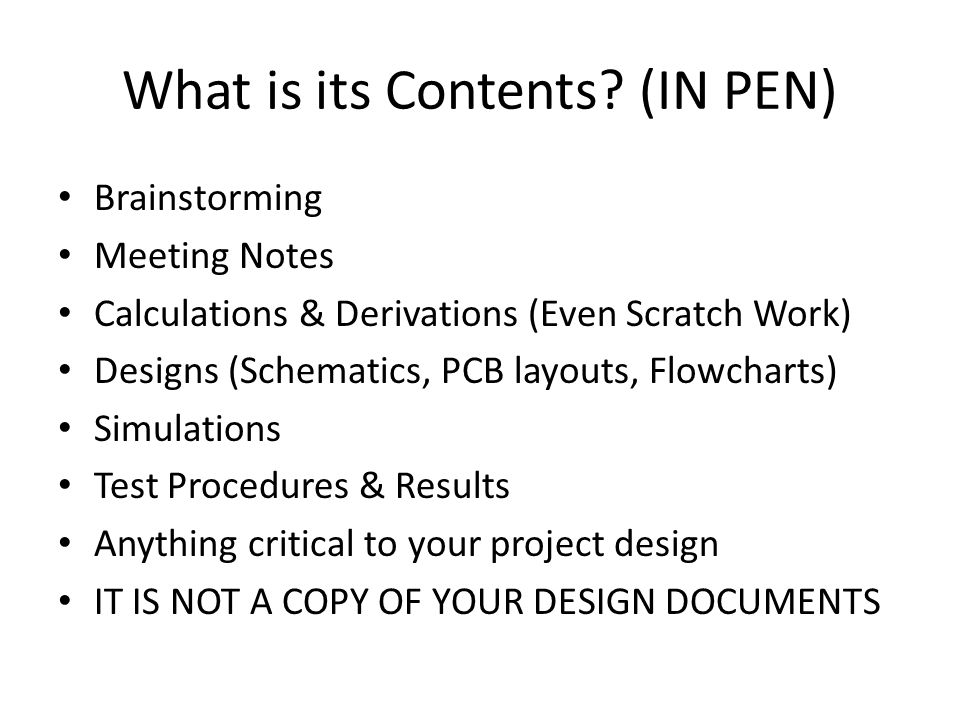 What is its Contents? (IN PEN) Brainstorming Meeting Notes Calculations & Derivations (Even Scratch Work) Designs (Schematics, PCB layouts, Flowcharts