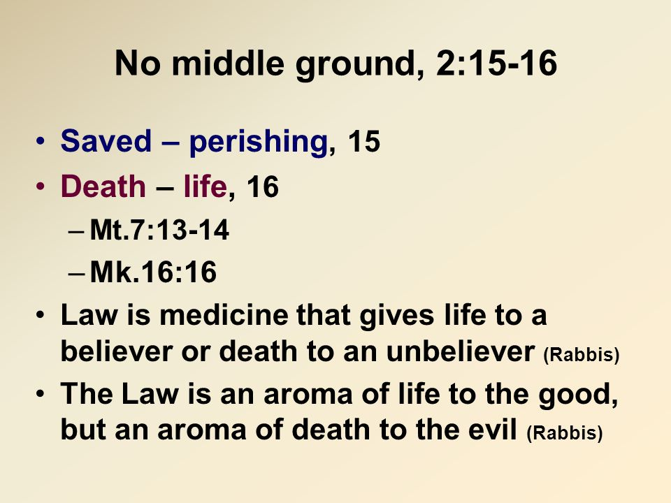 No middle ground, 2:15-16 Saved – perishing, 15 Death – life, 16 –Mt.7:13-14 –Mk.16:16 Law is medicine that gives life to a believer or death to an un