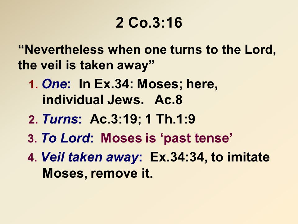"""2 Co.3:16 """"Nevertheless when one turns to the Lord, the veil is taken away"""" 1. One: In Ex.34: Moses; here, individual Jews. Ac.8 2. Turns: Ac.3:19; 1"""