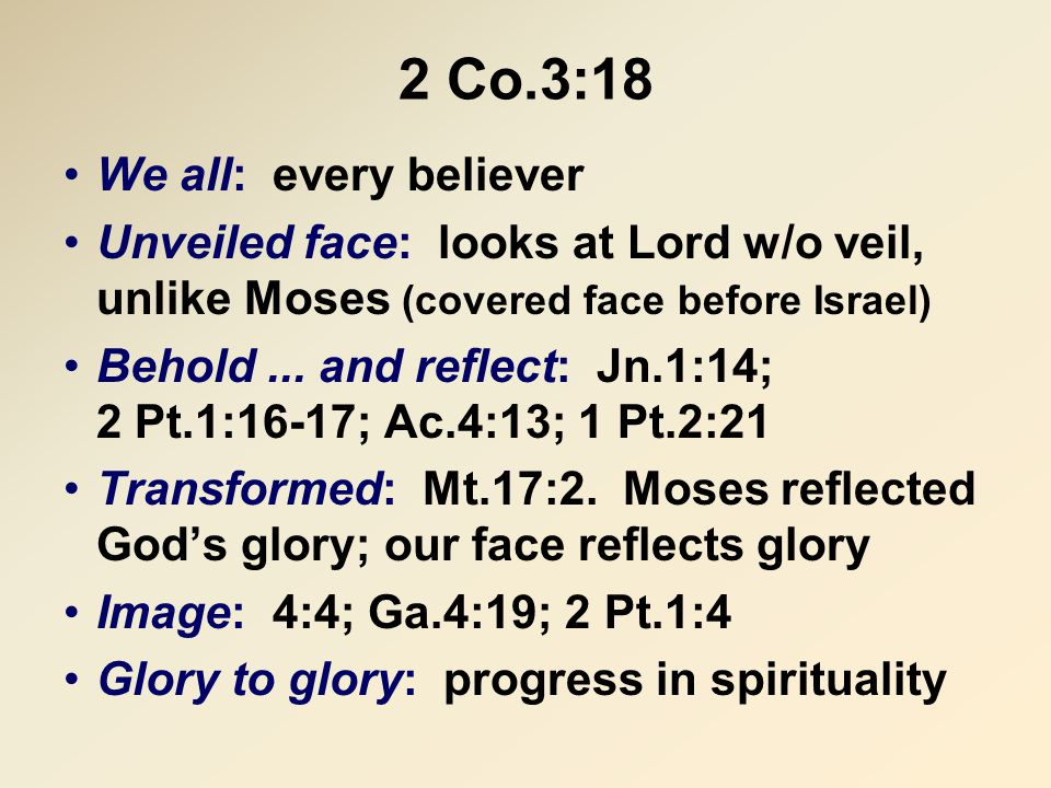 2 Co.3:18 We all: every believer Unveiled face: looks at Lord w/o veil, unlike Moses (covered face before Israel) Behold... and reflect: Jn.1:14; 2 Pt