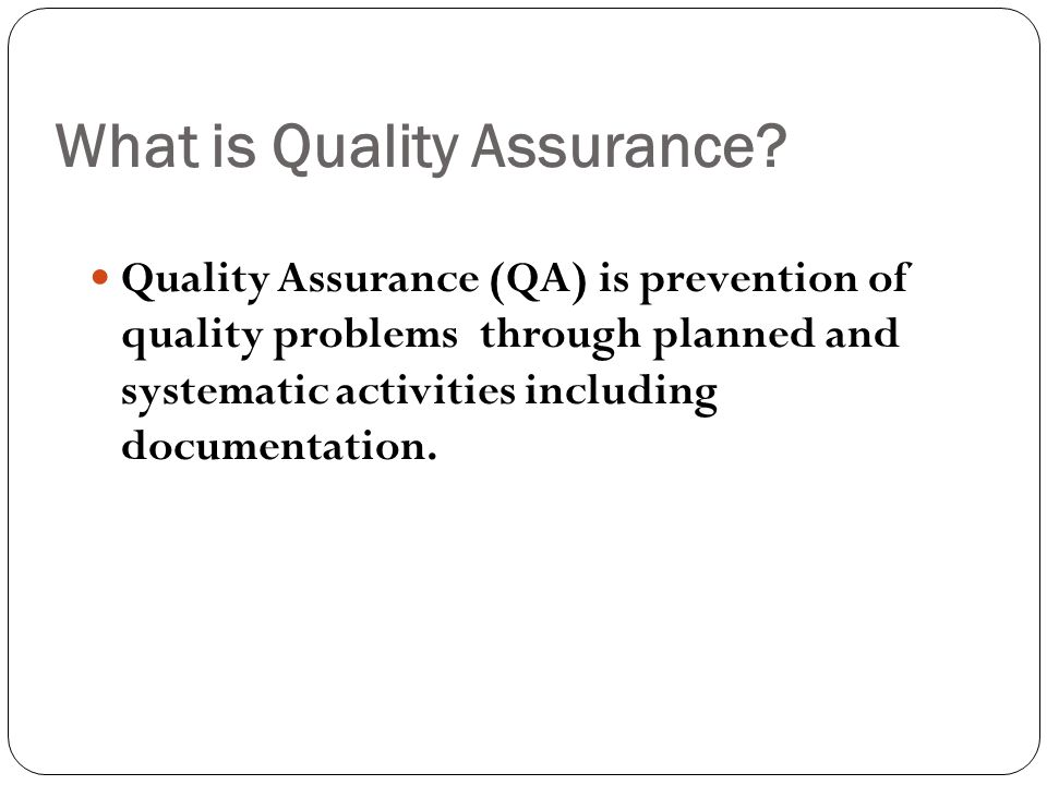 Defining QA Programs A Quality Assurance program is a complete system to assure the quality of services &/or products by evaluating performance &/or a service against a standard or specified requirement for customers.