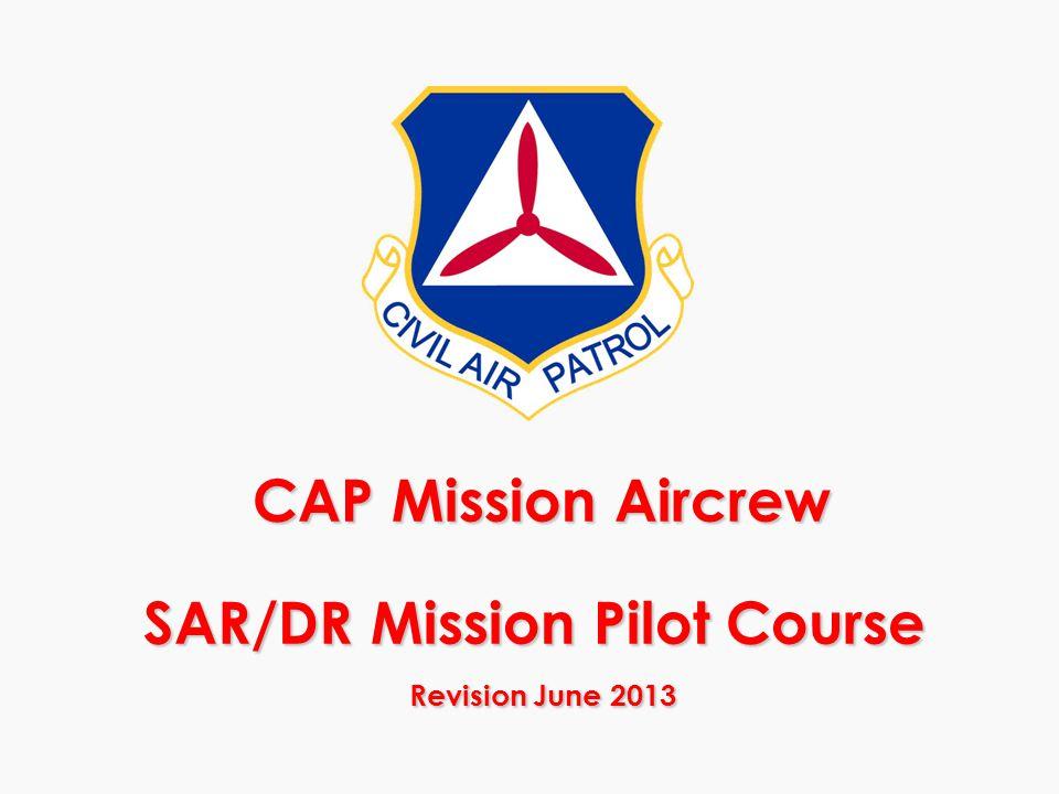 CAP Mission Aircrew SAR/DR Mission Pilot Course Revision June 2013 CAP Mission Aircrew SAR/DR Mission Pilot Course Revision June 2013
