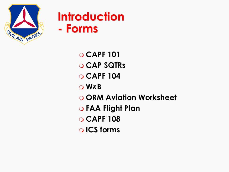 Introduction - Forms m CAPF 101 m CAP SQTRs m CAPF 104 m W & B m ORM Aviation Worksheet m FAA Flight Plan m CAPF 108 m ICS forms
