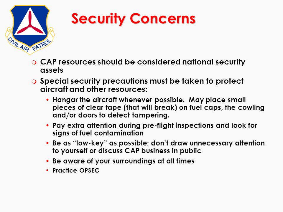Security Concerns m CAP resources should be considered national security assets m Special security precautions must be taken to protect aircraft and o