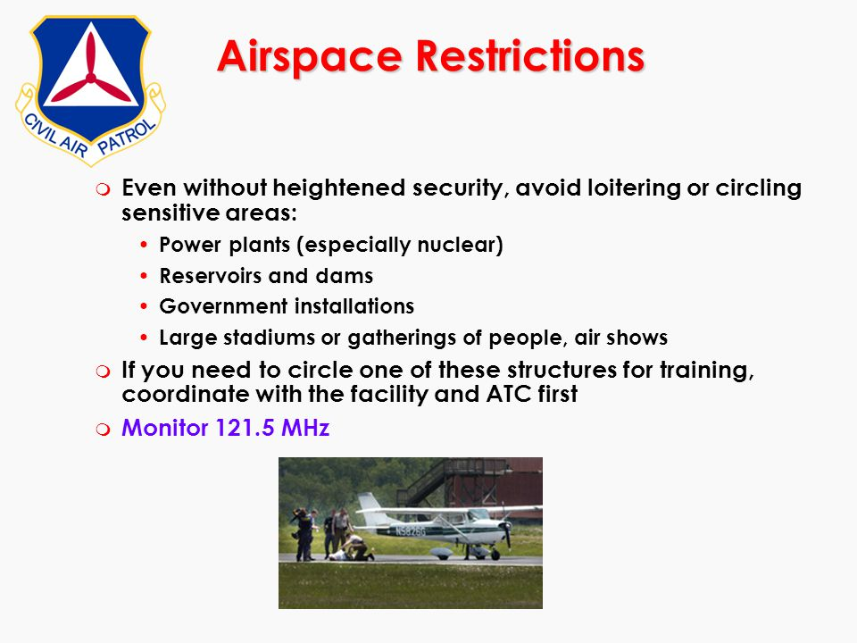 Airspace Restrictions m Even without heightened security, avoid loitering or circling sensitive areas: Power plants (especially nuclear) Reservoirs an