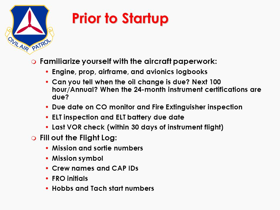 Prior to Startup m Familiarize yourself with the aircraft paperwork: Engine, prop, airframe, and avionics logbooks Can you tell when the oil change is