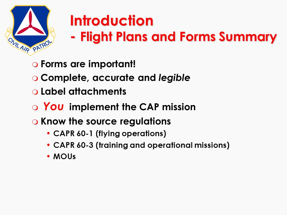 Introduction - Flight Plans and Forms Summary m Forms are important! m Complete, accurate and legible m Label attachments m You implement the CAP miss