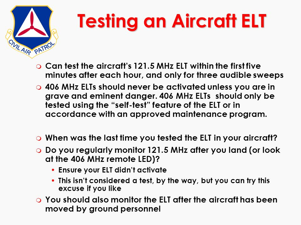m Can test the aircraft's 121.5 MHz ELT within the first five minutes after each hour, and only for three audible sweeps m 406 MHz ELTs should never b