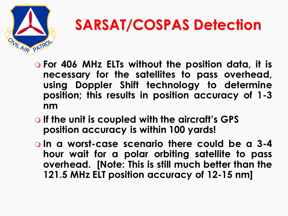 m For 406 MHz ELTs without the position data, it is necessary for the satellites to pass overhead, using Doppler Shift technology to determine positio