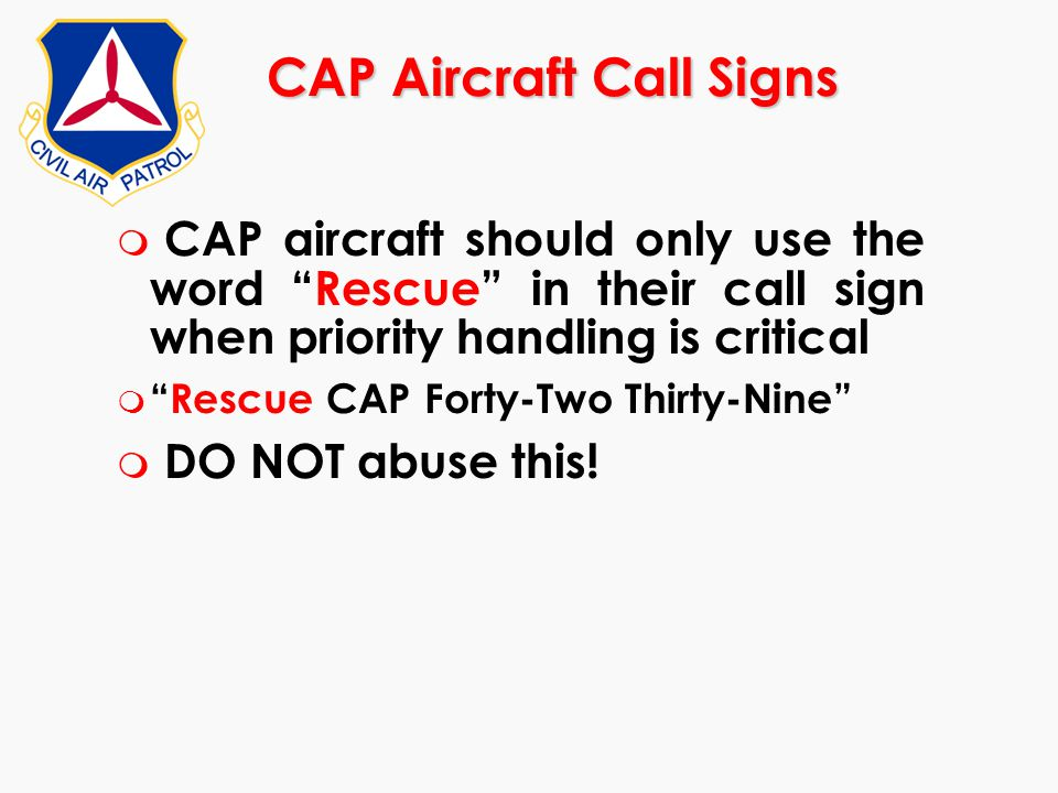 """CAP Aircraft Call Signs m CAP aircraft should only use the word """"Rescue"""" in their call sign when priority handling is critical m """"Rescue CAP Forty-Two"""