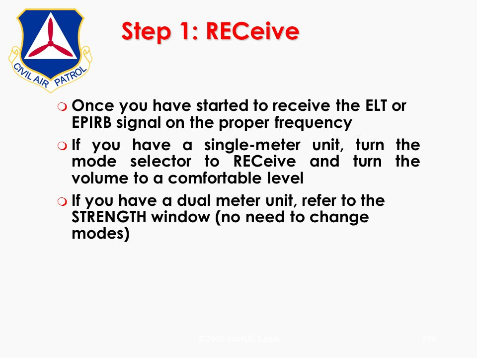 ©2000 Scott E. Lanis196 Step 1: RECeive m Once you have started to receive the ELT or EPIRB signal on the proper frequency m If you have a single-mete