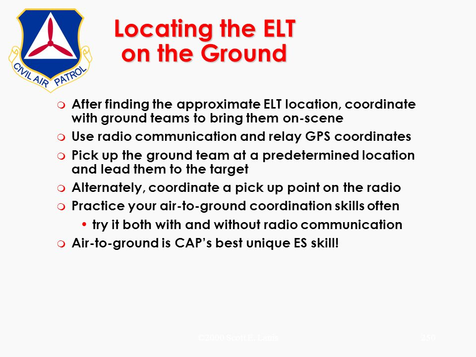 ©2000 Scott E. Lanis250 Locating the ELT on the Ground m After finding the approximate ELT location, coordinate with ground teams to bring them on-sce