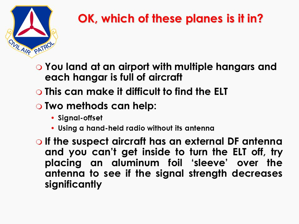 m You land at an airport with multiple hangars and each hangar is full of aircraft m This can make it difficult to find the ELT m Two methods can help