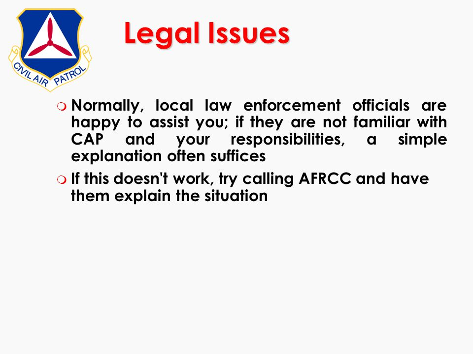 m Normally, local law enforcement officials are happy to assist you; if they are not familiar with CAP and your responsibilities, a simple explanation